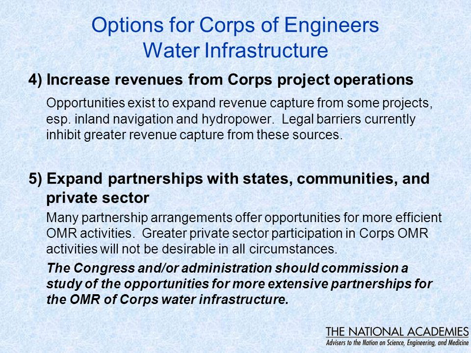 Options for Corps of Engineers Water Infrastructure 4) Increase revenues from Corps project operations Opportunities exist to expand revenue capture from some projects, esp.