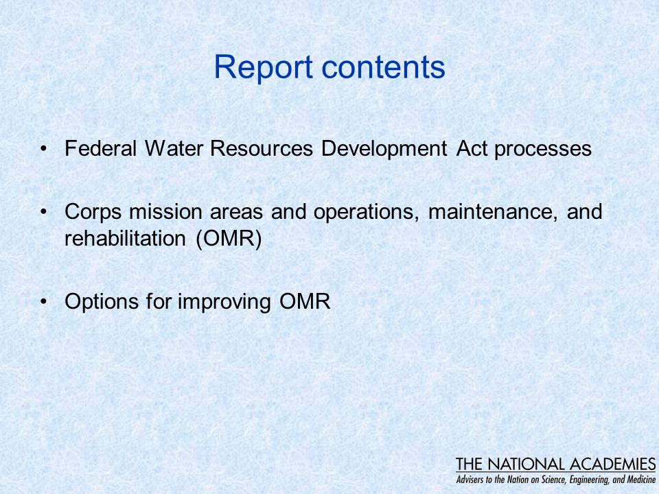 Report contents Federal Water Resources Development Act processes Corps mission areas and operations, maintenance, and rehabilitation (OMR) Options for improving OMR