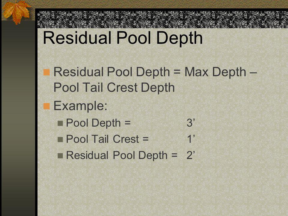 Residual Pool Depth Habitat Benchmarks UndesirableBetweenDesirable Small Streams (<23 feet wide) < 0.50.5 – 1.5> 1.5 2' > 1.5', so Residual Pool Depth = Desirable Residual Pool Depth =2'