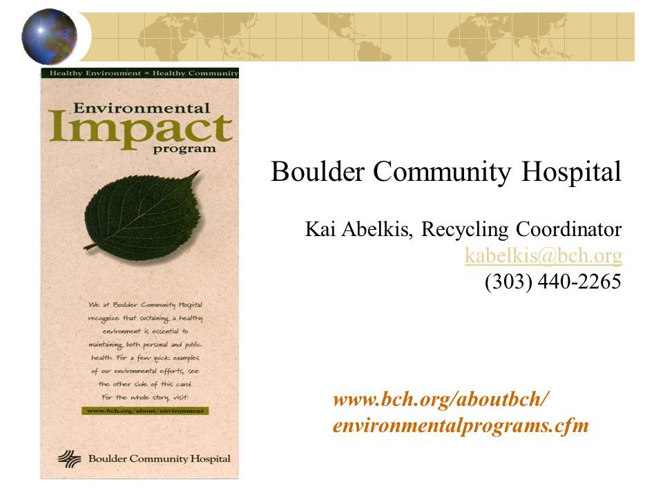 www.bch.org/aboutbch/ environmentalprograms.cfm Boulder Community Hospital Kai Abelkis, Recycling Coordinator kabelkis@bch.org (303) 440-2265