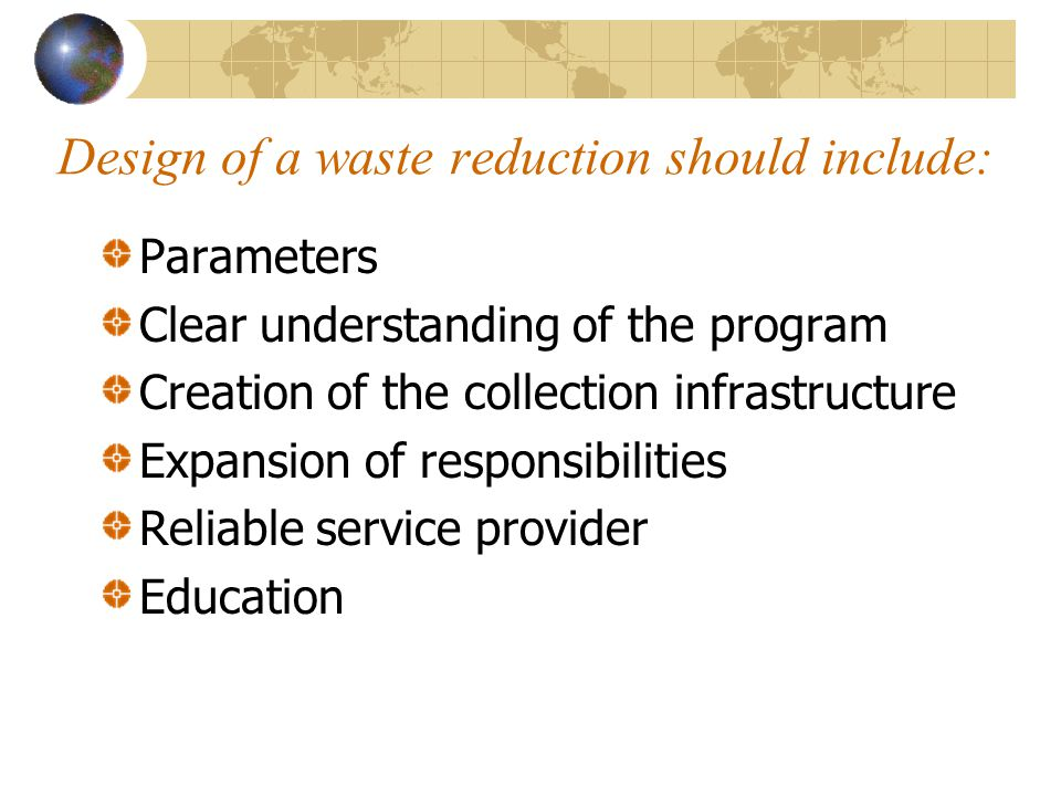 Design of a waste reduction should include: Parameters Clear understanding of the program Creation of the collection infrastructure Expansion of responsibilities Reliable service provider Education