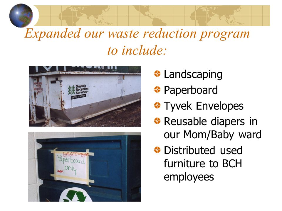 Expanded our waste reduction program to include: Landscaping Paperboard Tyvek Envelopes Reusable diapers in our Mom/Baby ward Distributed used furniture to BCH employees