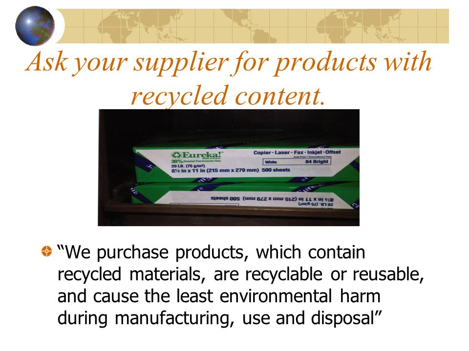 Ask your supplier for products with recycled content.