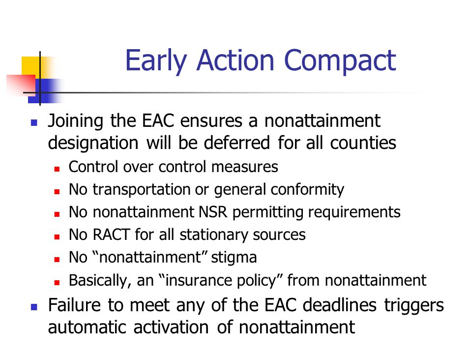 Joining the EAC ensures a nonattainment designation will be deferred for all counties Control over control measures No transportation or general conformity No nonattainment NSR permitting requirements No RACT for all stationary sources No nonattainment stigma Basically, an insurance policy from nonattainment Failure to meet any of the EAC deadlines triggers automatic activation of nonattainment Early Action Compact