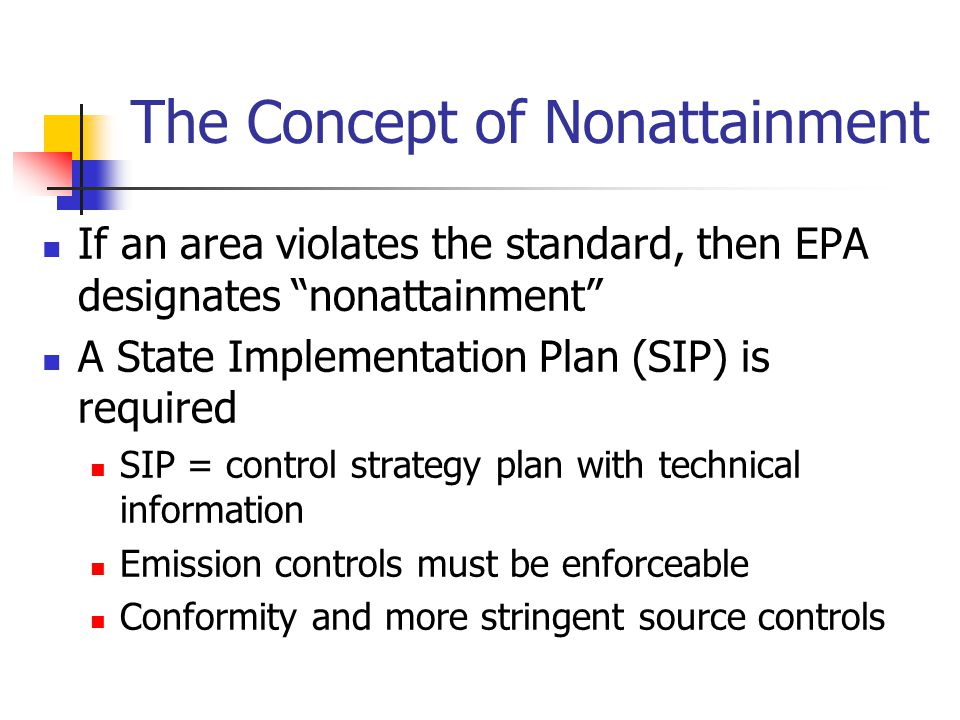If an area violates the standard, then EPA designates nonattainment A State Implementation Plan (SIP) is required SIP = control strategy plan with technical information Emission controls must be enforceable Conformity and more stringent source controls The Concept of Nonattainment