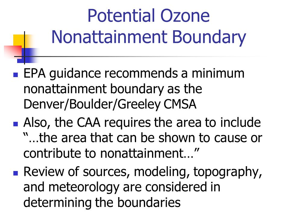 EPA guidance recommends a minimum nonattainment boundary as the Denver/Boulder/Greeley CMSA Also, the CAA requires the area to include …the area that can be shown to cause or contribute to nonattainment… Review of sources, modeling, topography, and meteorology are considered in determining the boundaries Potential Ozone Nonattainment Boundary
