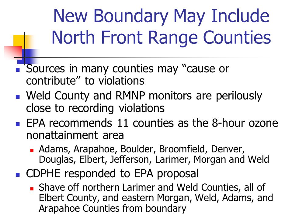 New Boundary May Include North Front Range Counties Sources in many counties may cause or contribute to violations Weld County and RMNP monitors are perilously close to recording violations EPA recommends 11 counties as the 8-hour ozone nonattainment area Adams, Arapahoe, Boulder, Broomfield, Denver, Douglas, Elbert, Jefferson, Larimer, Morgan and Weld CDPHE responded to EPA proposal Shave off northern Larimer and Weld Counties, all of Elbert County, and eastern Morgan, Weld, Adams, and Arapahoe Counties from boundary