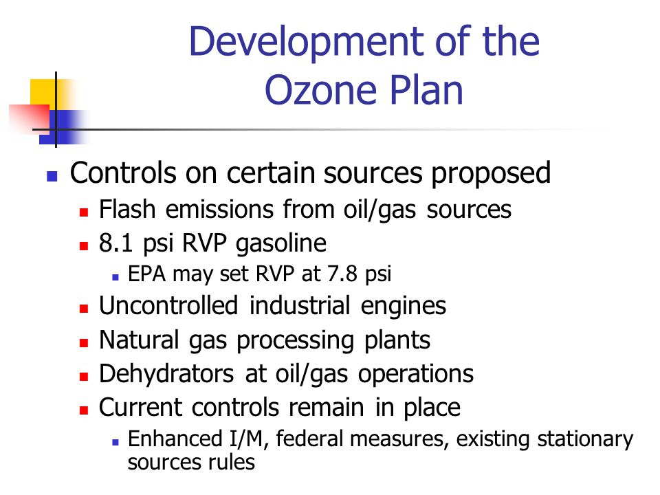 Controls on certain sources proposed Flash emissions from oil/gas sources 8.1 psi RVP gasoline EPA may set RVP at 7.8 psi Uncontrolled industrial engines Natural gas processing plants Dehydrators at oil/gas operations Current controls remain in place Enhanced I/M, federal measures, existing stationary sources rules Development of the Ozone Plan