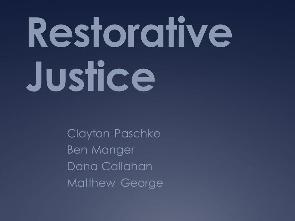Restorative Justice Clayton Paschke Ben Manger Dana Callahan Matthew George