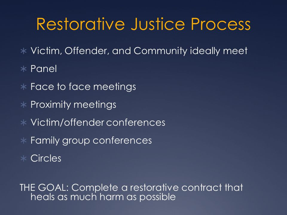 Restorative Justice Process  Victim, Offender, and Community ideally meet  Panel  Face to face meetings  Proximity meetings  Victim/offender conferences  Family group conferences  Circles THE GOAL: Complete a restorative contract that heals as much harm as possible