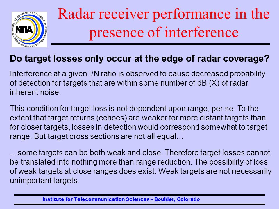 Institute for Telecommunication Sciences – Boulder, Colorado Radar receiver performance in the presence of interference Radar typeCW interference QPSK interference Pulsed interference Air search -10 dB +30-40 dB Maritime navigation and search -10 dB +30-40 dB Weather surveillance -12 dB +30-40 dB I/N ratios at which measurable target losses begin to occur, based on results of measurements to date and grouped by radar mission.