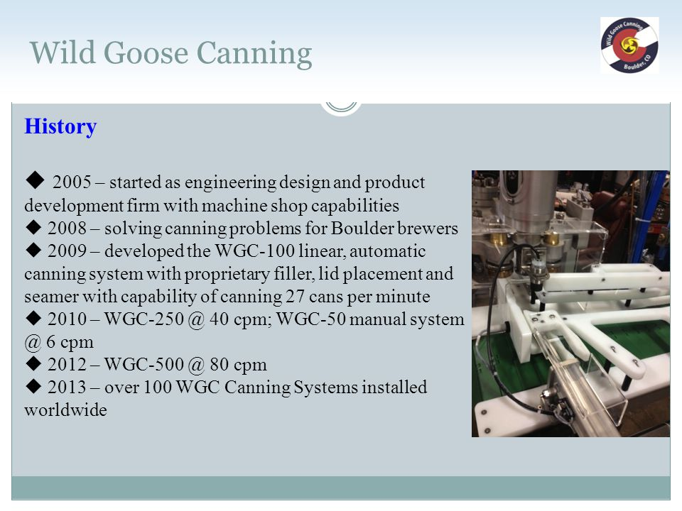 Wild Goose Canning History  2005 – started as engineering design and product development firm with machine shop capabilities  2008 – solving canning