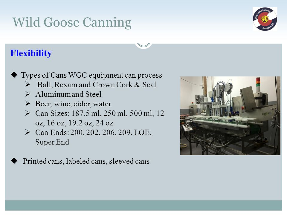 Wild Goose Canning Flexibility  Types of Cans WGC equipment can process  Ball, Rexam and Crown Cork & Seal  Aluminum and Steel  Beer, wine, cider,