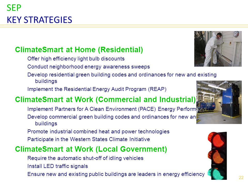 SEP KEY STRATEGIES ClimateSmart at Home (Residential) Offer high efficiency light bulb discounts Conduct neighborhood energy awareness sweeps Develop residential green building codes and ordinances for new and existing buildings Implement the Residential Energy Audit Program (REAP) ClimateSmart at Work (Commercial and Industrial) Implement Partners for A Clean Environment (PACE) Energy Performance Project Develop commercial green building codes and ordinances for new and existing buildings Promote industrial combined heat and power technologies Participate in the Western States Climate Initiative ClimateSmart at Work (Local Government) Require the automatic shut-off of idling vehicles Install LED traffic signals Ensure new and existing public buildings are leaders in energy efficiency 22