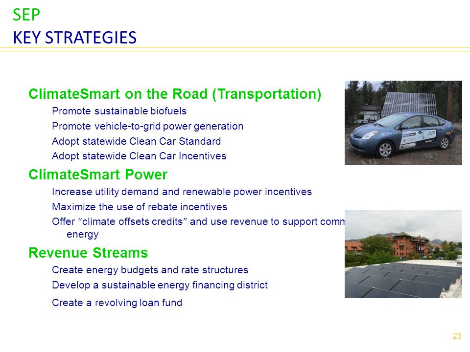 SEP KEY STRATEGIES ClimateSmart on the Road (Transportation) Promote sustainable biofuels Promote vehicle-to-grid power generation Adopt statewide Clean Car Standard Adopt statewide Clean Car Incentives ClimateSmart Power Increase utility demand and renewable power incentives Maximize the use of rebate incentives Offer climate offsets credits and use revenue to support community renewable energy Revenue Streams Create energy budgets and rate structures Develop a sustainable energy financing district Create a revolving loan fund 23