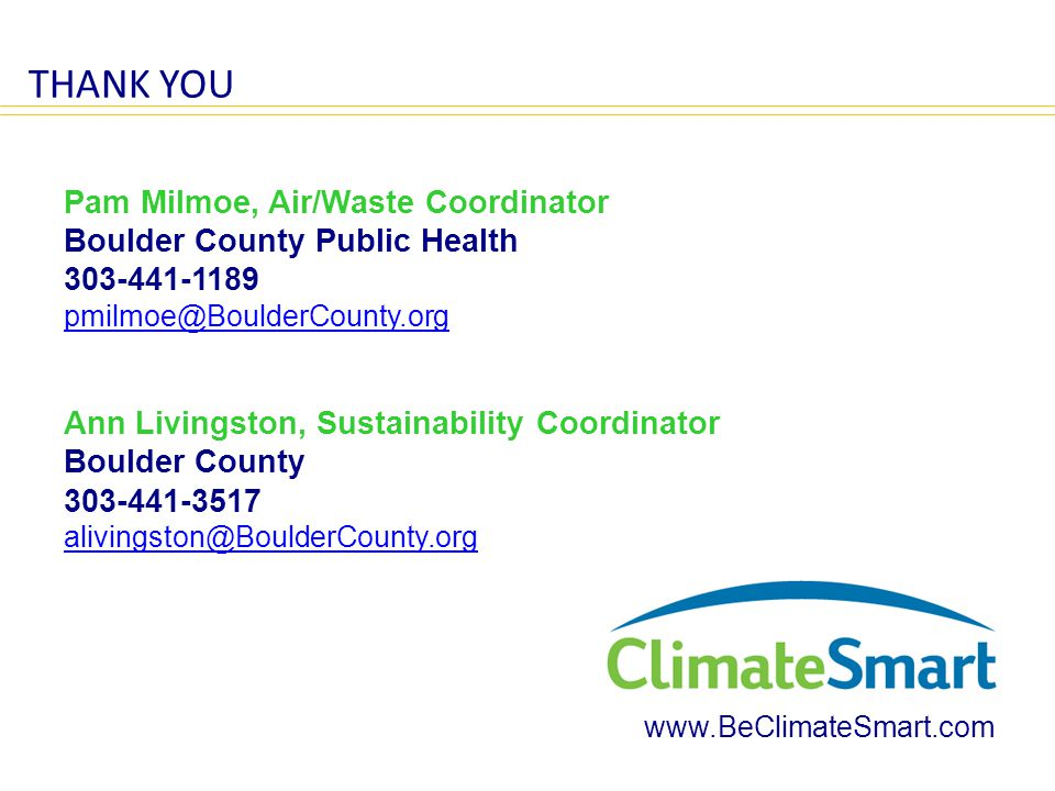 THANK YOU Pam Milmoe, Air/Waste Coordinator Boulder County Public Health 303-441-1189 pmilmoe@BoulderCounty.org Ann Livingston, Sustainability Coordinator Boulder County 303-441-3517 alivingston@BoulderCounty.org www.BeClimateSmart.com