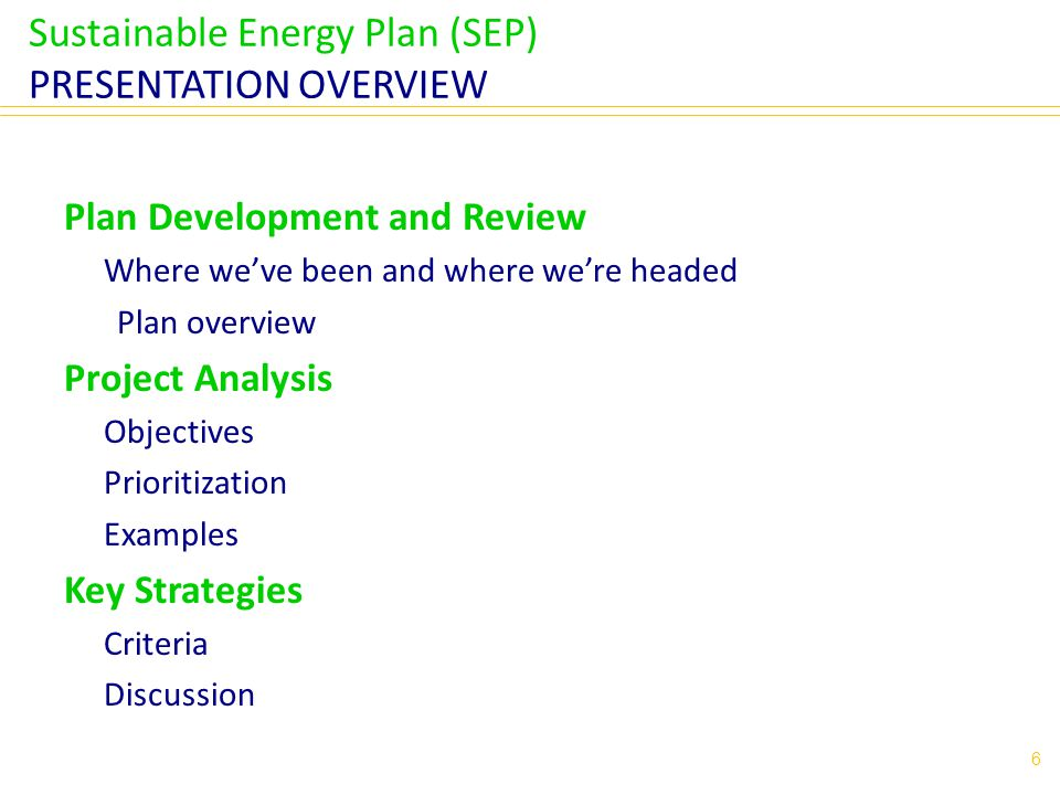 Sustainable Energy Plan (SEP) PRESENTATION OVERVIEW Plan Development and Review Where we've been and where we're headed Plan overview Project Analysis Objectives Prioritization Examples Key Strategies Criteria Discussion 6