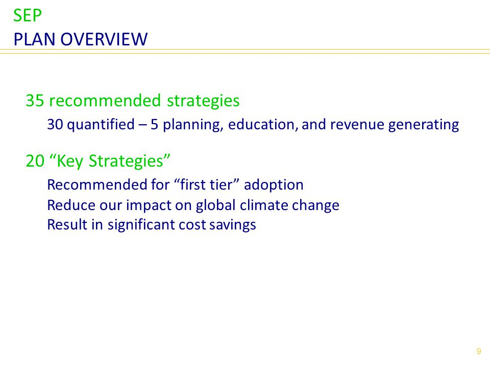 SEP PLAN OVERVIEW 9 35 recommended strategies 30 quantified – 5 planning, education, and revenue generating 20 Key Strategies Recommended for first tier adoption Reduce our impact on global climate change Result in significant cost savings