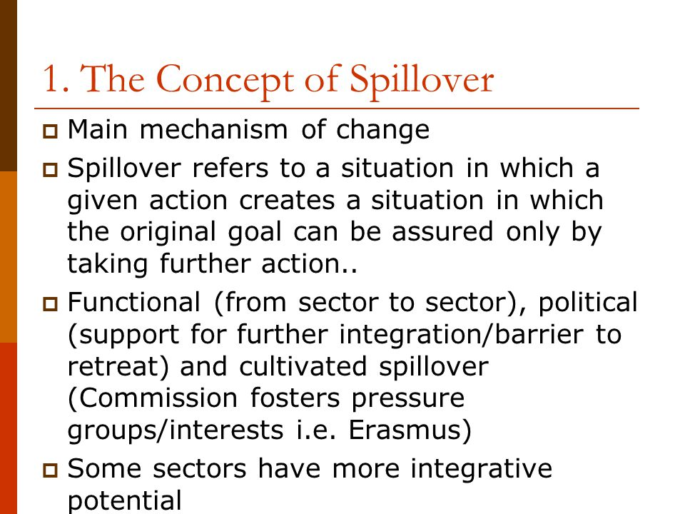 1. The Concept of Spillover  Main mechanism of change  Spillover refers to a situation in which a given action creates a situation in which the orig