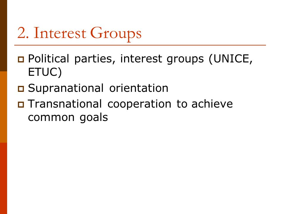 2. Interest Groups  Political parties, interest groups (UNICE, ETUC)  Supranational orientation  Transnational cooperation to achieve common goals