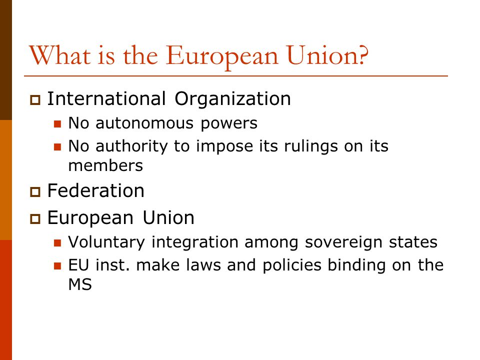 What is the European Union?  International Organization No autonomous powers No authority to impose its rulings on its members  Federation  Europea