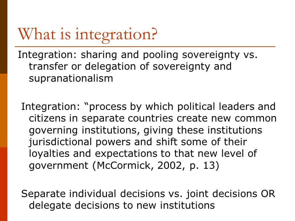 "What is integration? Integration: sharing and pooling sovereignty vs. transfer or delegation of sovereignty and supranationalism Integration: ""process"