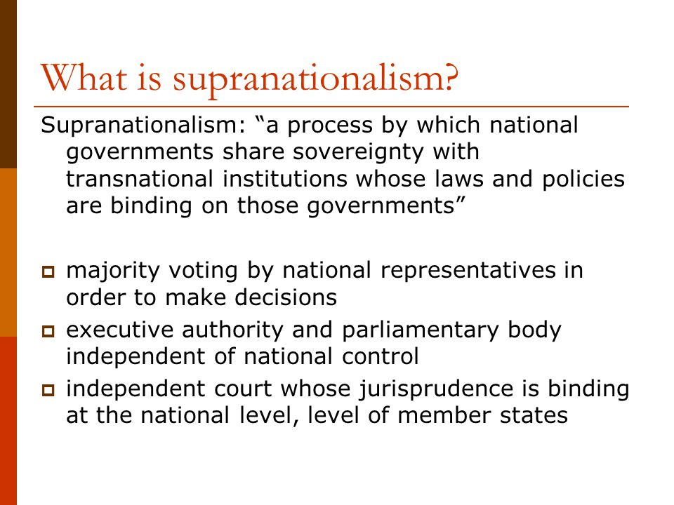 "What is supranationalism? Supranationalism: ""a process by which national governments share sovereignty with transnational institutions whose laws and"