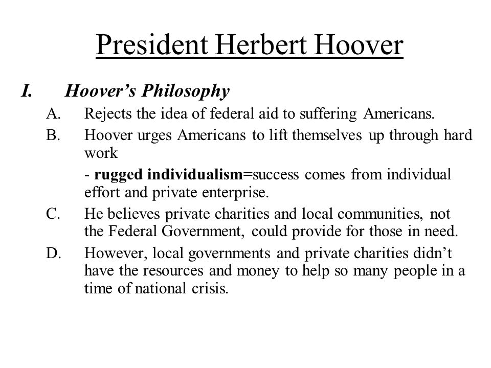 President Herbert Hoover I.Hoover's Philosophy A.Rejects the idea of federal aid to suffering Americans. B.Hoover urges Americans to lift themselves u