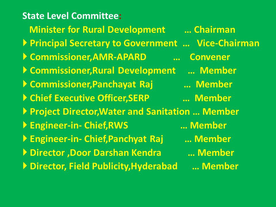 State Level Committee: Minister for Rural Development … Chairman  Principal Secretary to Government … Vice-Chairman  Commissioner,AMR-APARD … Convener  Commissioner,Rural Development … Member  Commissioner,Panchayat Raj … Member  Chief Executive Officer,SERP … Member  Project Director,Water and Sanitation … Member  Engineer-in- Chief,RWS … Member  Engineer-in- Chief,Panchyat Raj … Member  Director,Door Darshan Kendra … Member  Director, Field Publicity,Hyderabad … Member