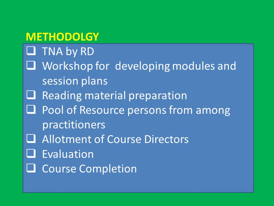 METHODOLGY  TNA by RD  Workshop for developing modules and session plans  Reading material preparation  Pool of Resource persons from among practitioners  Allotment of Course Directors  Evaluation  Course Completion