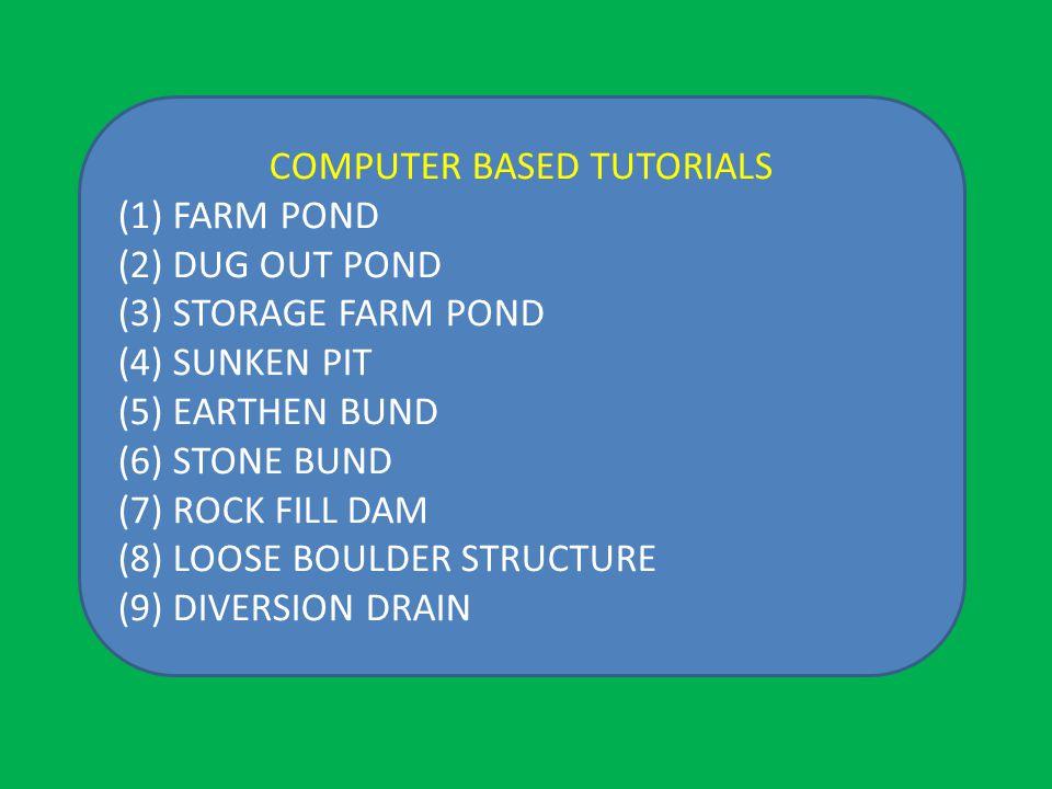 COMPUTER BASED TUTORIALS (1) FARM POND (2) DUG OUT POND (3) STORAGE FARM POND (4) SUNKEN PIT (5) EARTHEN BUND (6) STONE BUND (7) ROCK FILL DAM (8) LOOSE BOULDER STRUCTURE (9) DIVERSION DRAIN