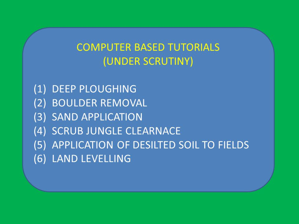 COMPUTER BASED TUTORIALS (UNDER SCRUTINY) (1) DEEP PLOUGHING (2) BOULDER REMOVAL (3) SAND APPLICATION (4) SCRUB JUNGLE CLEARNACE (5) APPLICATION OF DESILTED SOIL TO FIELDS (6) LAND LEVELLING