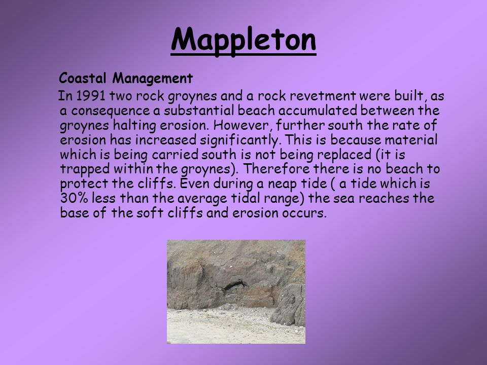 Mappleton Coastal Management In 1991 two rock groynes and a rock revetment were built, as a consequence a substantial beach accumulated between the groynes halting erosion.