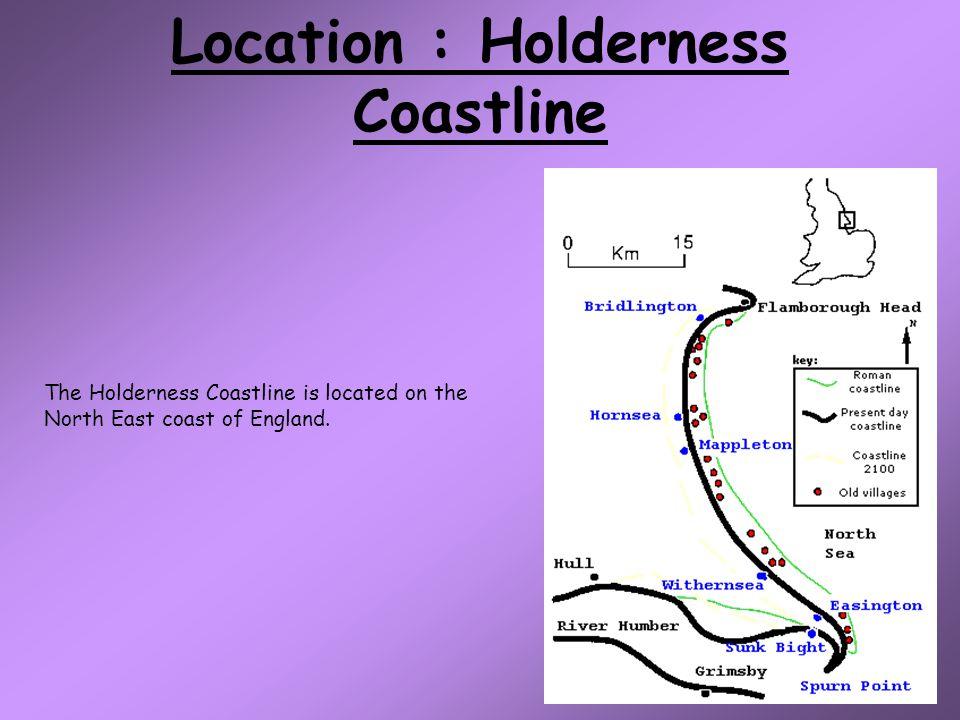 Location : Holderness Coastline The Holderness Coastline is located on the North East coast of England.