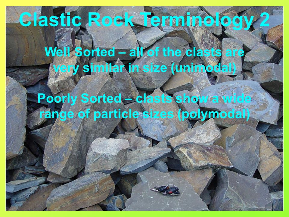 Well Sorted – all of the clasts are very similar in size (unimodal) Poorly Sorted – clasts show a wide range of particle sizes (polymodal) Clastic Roc