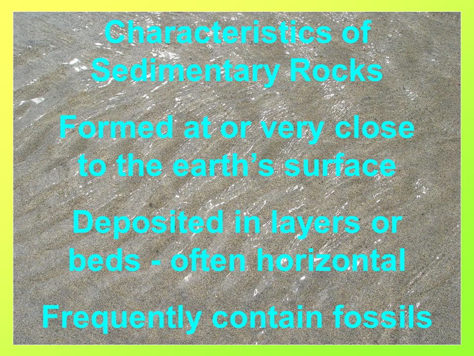 Characteristics of Sedimentary Rocks Formed at or very close to the earth's surface Deposited in layers or beds - often horizontal Frequently contain