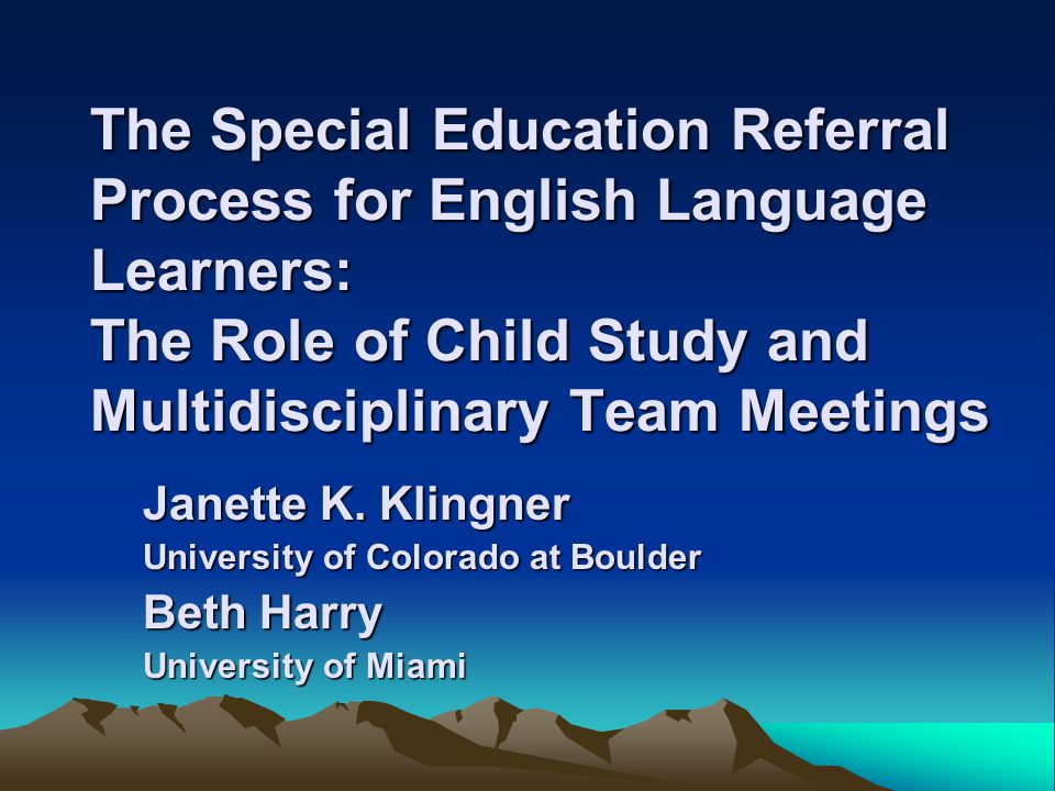 The Special Education Referral Process for English Language Learners: The Role of Child Study and Multidisciplinary Team Meetings Janette K.