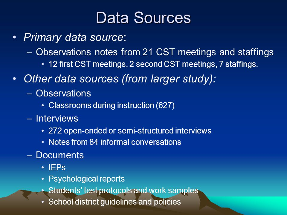 Data Sources Primary data source: –Observations notes from 21 CST meetings and staffings 12 first CST meetings, 2 second CST meetings, 7 staffings.