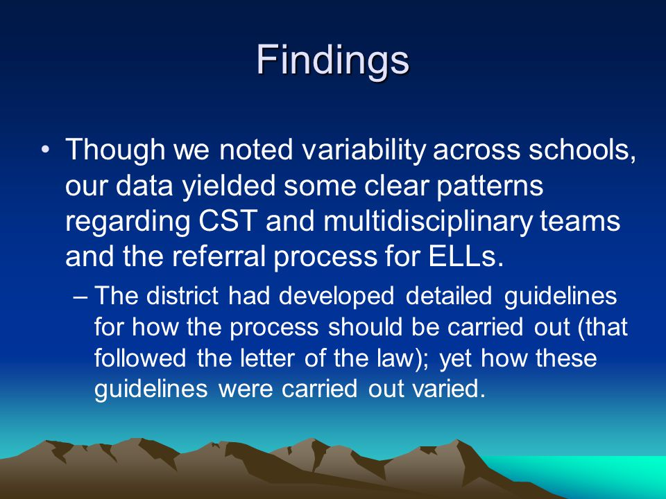 Findings Though we noted variability across schools, our data yielded some clear patterns regarding CST and multidisciplinary teams and the referral process for ELLs.