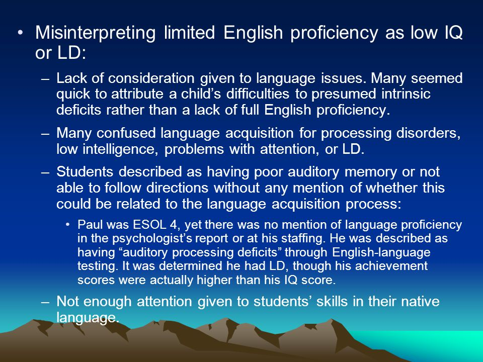 Misinterpreting limited English proficiency as low IQ or LD: –Lack of consideration given to language issues.