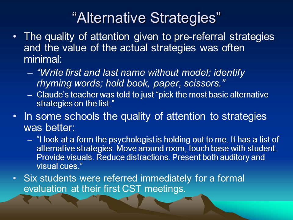 Alternative Strategies The quality of attention given to pre-referral strategies and the value of the actual strategies was often minimal: – Write first and last name without model; identify rhyming words; hold book, paper, scissors. –Claude's teacher was told to just pick the most basic alternative strategies on the list. In some schools the quality of attention to strategies was better: – I look at a form the psychologist is holding out to me.