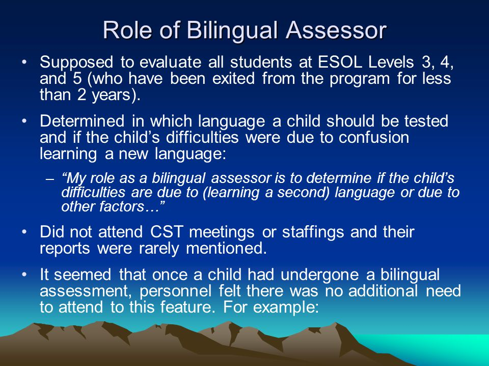 Role of Bilingual Assessor Supposed to evaluate all students at ESOL Levels 3, 4, and 5 (who have been exited from the program for less than 2 years).