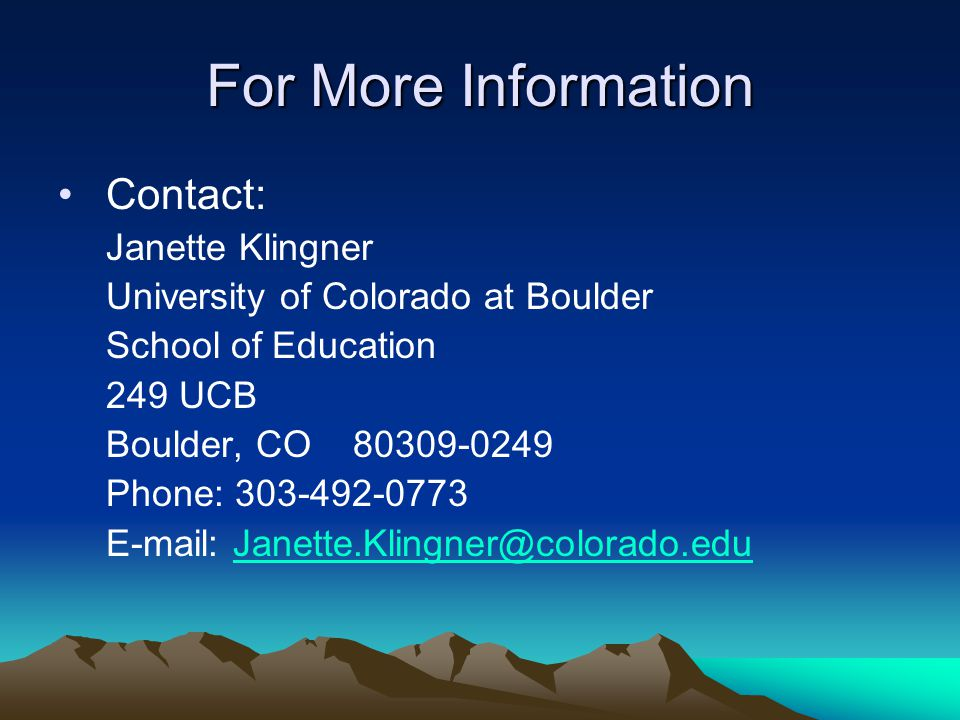 For More Information Contact: Janette Klingner University of Colorado at Boulder School of Education 249 UCB Boulder, CO 80309-0249 Phone: 303-492-0773 E-mail: Janette.Klingner@colorado.eduJanette.Klingner@colorado.edu
