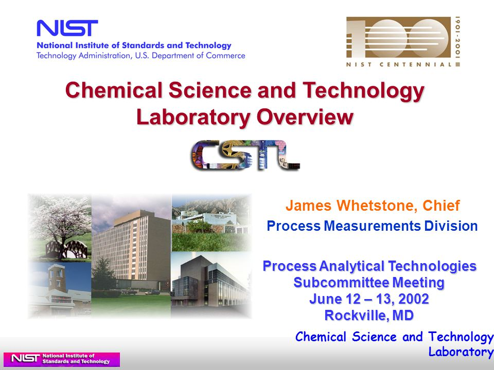 Chemical Science and Technology Laboratory Intensity Standards for Raman Spectroscopy : Objective: Provide (first-ever) standard for intensity and frequency shift of Raman signals Customers: Instrument mfrs., chemical processing, DoD, DoE, pharmaceutical Industry Form: Uranyl Silicate Glass standard cuvette geometry Status: Evaluated prototype standard with ASTM Committee First SRM (785 nm) by 9/2002 Next Steps: Develop additional SRMs (488, 514.5, 533, 633, 1064 nm) nm 500525550575600625 Broadband fluorescence from uranyl silicate glass Impacts: These standards will transform Raman from qualitative lab diagnostic into process instrumentation, allowing quantitative comparison of instrument response in differing locations and installations