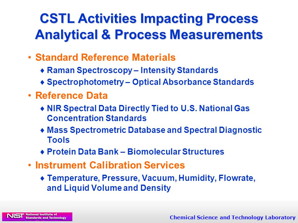 Chemical Science and Technology Laboratory CSTL Activities Impacting Process Analytical & Process Measurements Standard Reference Materials  Raman Spectroscopy – Intensity Standards  Spectrophotometry – Optical Absorbance Standards Reference Data  NIR Spectral Data Directly Tied to U.S.