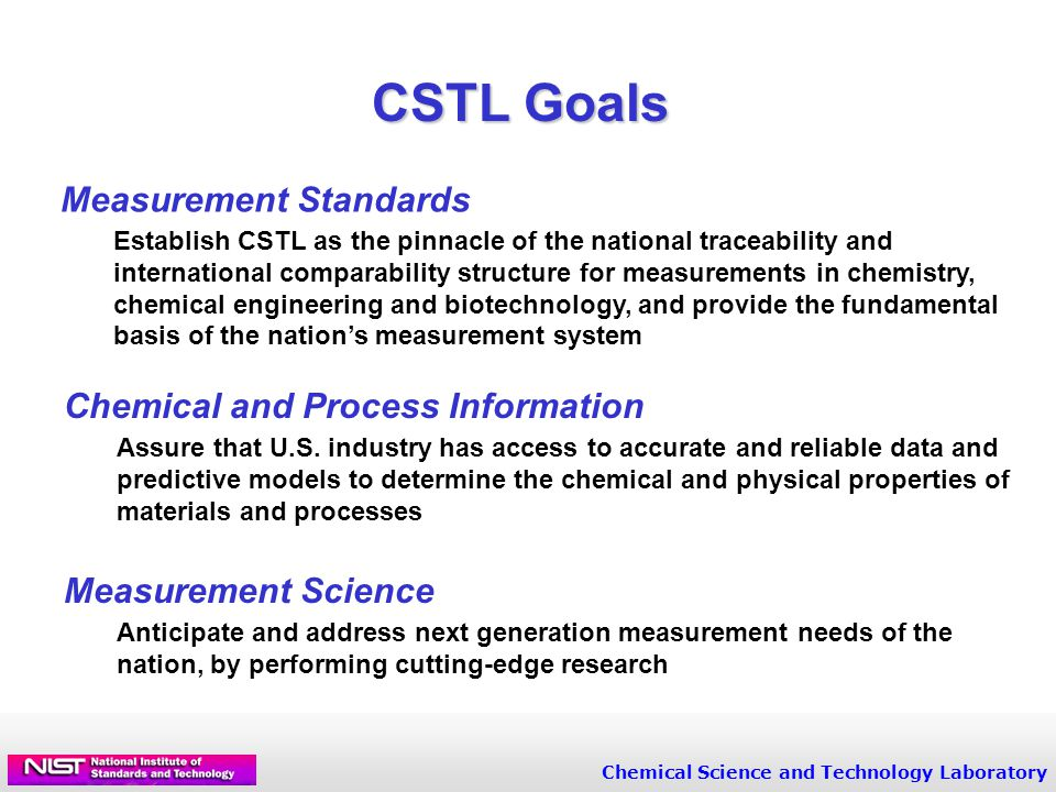 Chemical Science and Technology Laboratory CSTL Goals Measurement Standards Establish CSTL as the pinnacle of the national traceability and international comparability structure for measurements in chemistry, chemical engineering and biotechnology, and provide the fundamental basis of the nation's measurement system Chemical and Process Information Assure that U.S.