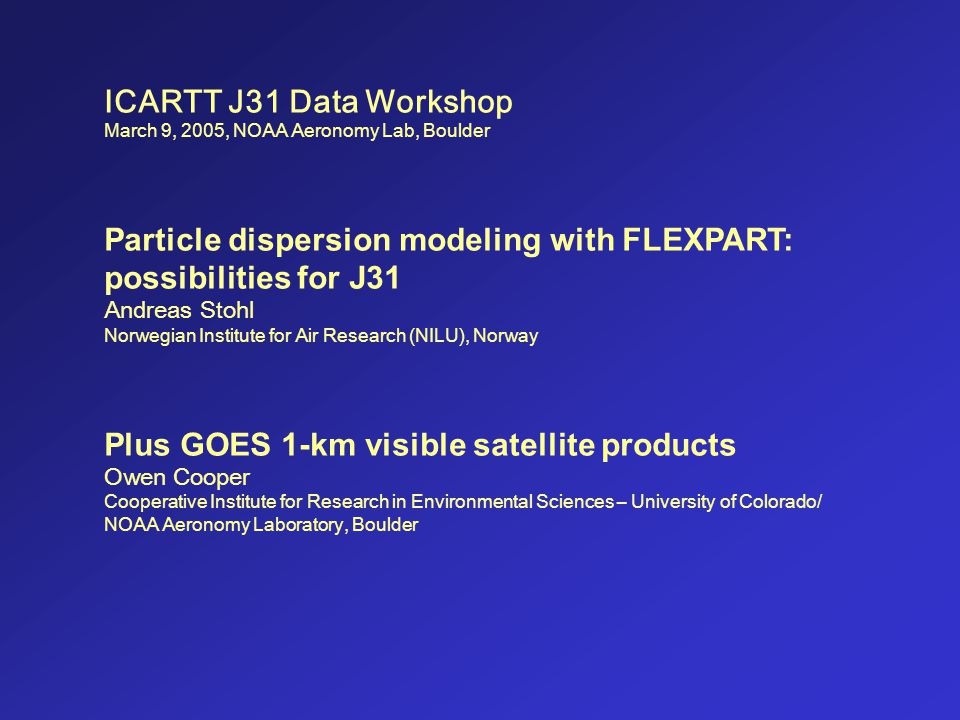 ICARTT J31 Data Workshop March 9, 2005, NOAA Aeronomy Lab, Boulder Particle dispersion modeling with FLEXPART: possibilities for J31 Andreas Stohl Nor