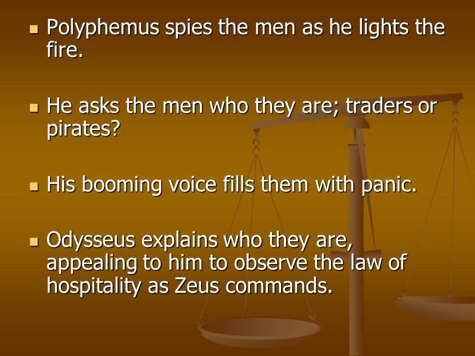 Polyphemus spies the men as he lights the fire. Polyphemus spies the men as he lights the fire. He asks the men who they are; traders or pirates? He a