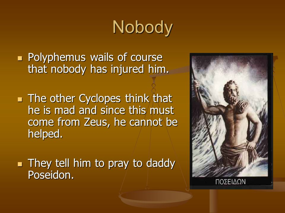 Nobody Polyphemus wails of course that nobody has injured him. Polyphemus wails of course that nobody has injured him. The other Cyclopes think that h