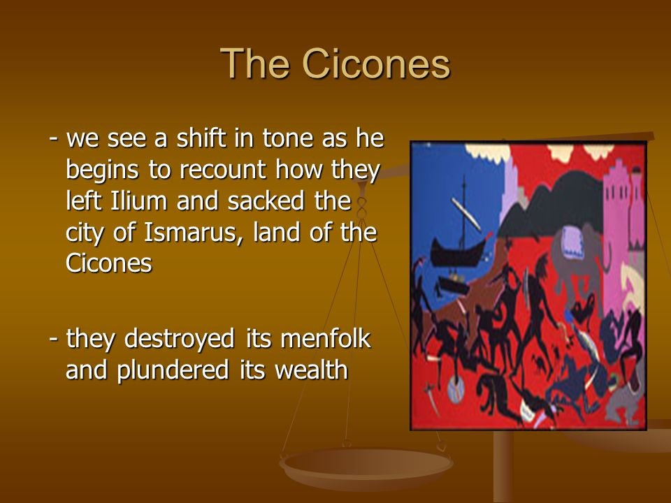 The Cicones - we see a shift in tone as he begins to recount how they left Ilium and sacked the city of Ismarus, land of the Cicones - we see a shift